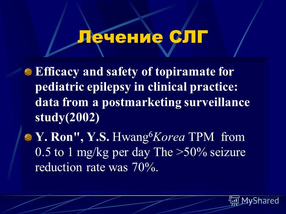 Лечение СЛГ Efficacy and safety of topiramate for pediatric epilepsy in clinical practice: data from a postmarketing surveillance study(2002) Y. Ron, Y.S. Hwang 6 Korea TPM from 0.5 to 1 mg/kg per day The >50% seizure reduction rate was 70%.