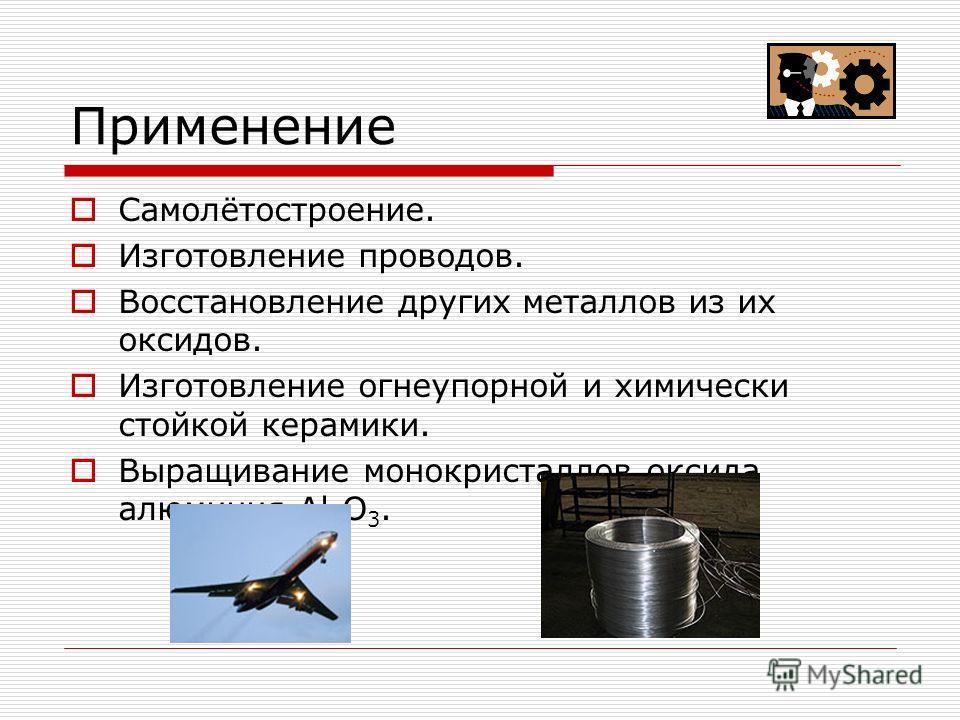 Применение Самолётостроение. Изготовление проводов. Восстановление других металлов из их оксидов. Изготовление огнеупорной и химически стойкой керамики. Выращивание монокристаллов оксида алюминия Al 2 O 3.