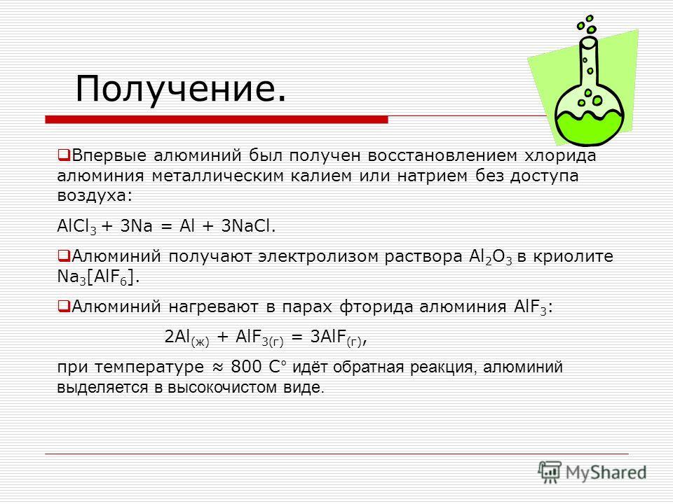 Получение. Впервые алюминий был получен восстановлением хлорида алюминия металлическим калием или натрием без доступа воздуха: AlCl 3 + 3Na = Al + 3NaCl. Алюминий получают электролизом раствора Al 2 O 3 в криолите Na 3 [AlF 6 ]. Алюминий нагревают в