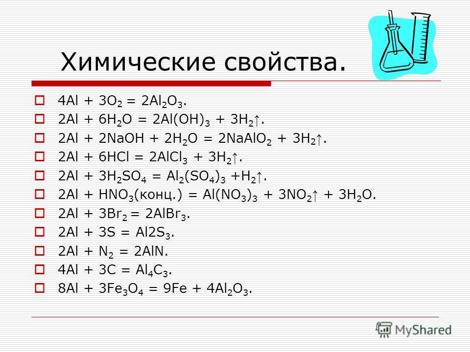 Химические свойства. 4Al + 3O 2 = 2Al 2 O 3. 2Al + 6H 2 O = 2Al(OH) 3 + 3H 2. 2Al + 2NaOH + 2H 2 O = 2NaAlO 2 + 3H 2. 2Al + 6HCl = 2AlCl 3 + 3H 2. 2Al + 3H 2 SO 4 = Al 2 (SO 4 ) 3 +H 2. 2Al + HNO 3 (конц.) = Al(NO 3 ) 3 + 3NO 2 + 3H 2 O. 2Al + 3Br 2