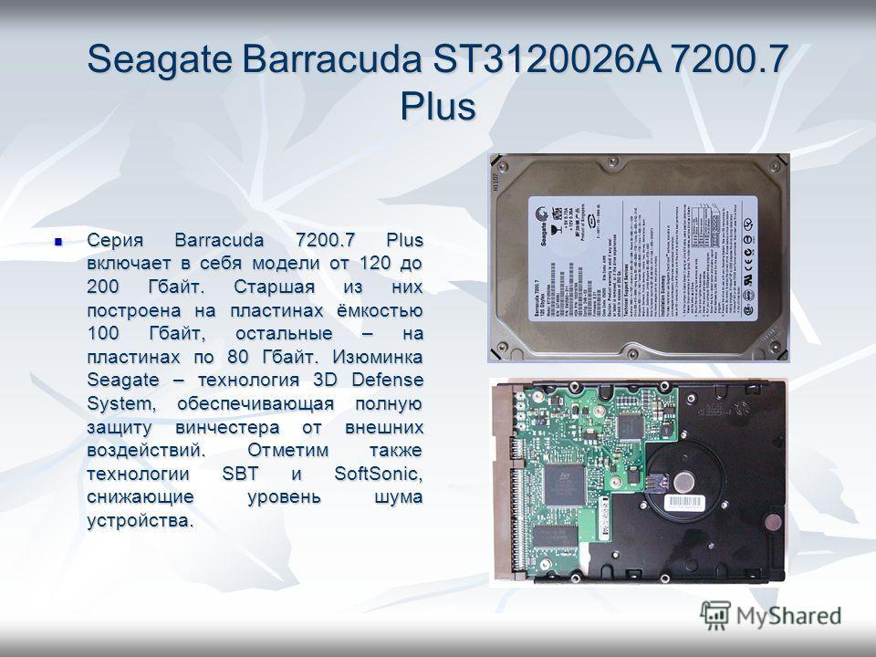 Seagate Barracuda ST3120026A 7200.7 Plus Серия Barracuda 7200.7 Plus включает в себя модели от 120 до 200 Гбайт. Старшая из них построена на пластинах ёмкостью 100 Гбайт, остальные – на пластинах по 80 Гбайт. Изюминка Seagate – технология 3D Defense