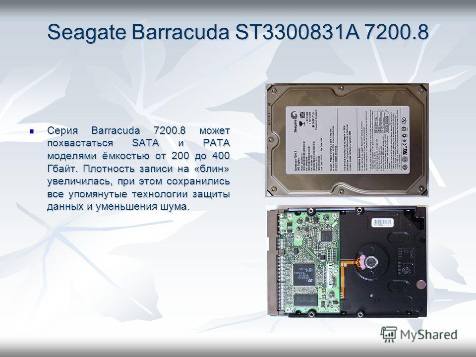 Seagate Barracuda ST3300831A 7200.8 Серия Barracuda 7200.8 может похвастаться SATA и PATA моделями ёмкостью от 200 до 400 Гбайт. Плотность записи на «блин» увеличилась, при этом сохранились все упомянутые технологии защиты данных и уменьшения шума. С