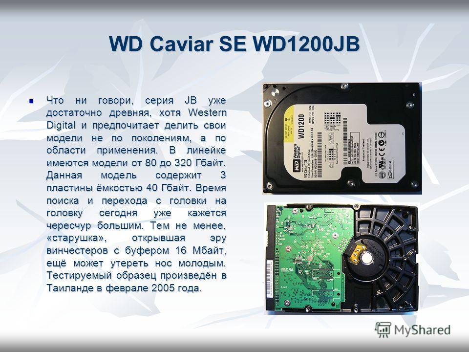 WD Caviar SE WD1200JB Что ни говори, серия JB уже достаточно древняя, хотя Western Digital и предпочитает делить свои модели не по поколениям, а по области применения. В линейке имеются модели от 80 до 320 Гбайт. Данная модель содержит 3 пластины ёмк