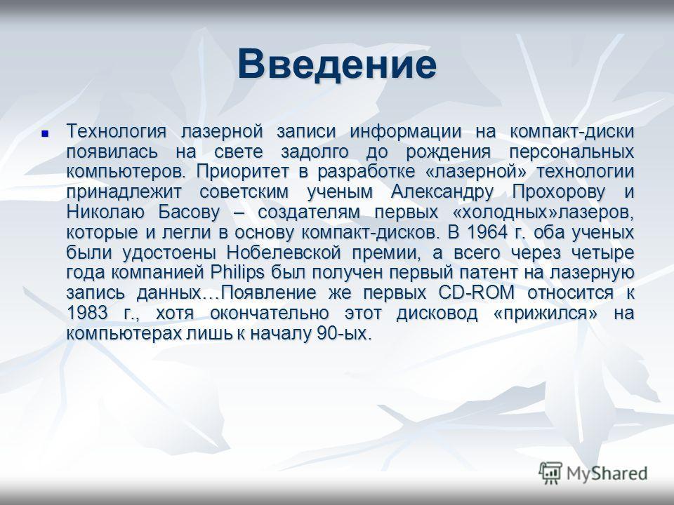 Введение Технология лазерной записи информации на компакт-диски появилась на свете задолго до рождения персональных компьютеров. Приоритет в разработке «лазерной» технологии принадлежит советским ученым Александру Прохорову и Николаю Басову – создате