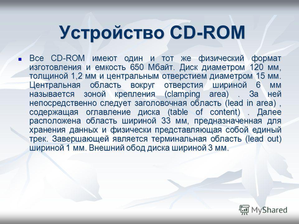 Устройство CD-ROM Все CD-ROM имеют один и тот же физический формат изготовления и емкость 650 Мбайт. Диск диаметром 120 мм, толщиной 1,2 мм и центральным отверстием диаметром 15 мм. Центральная область вокруг отверстия шириной 6 мм называется зоной к