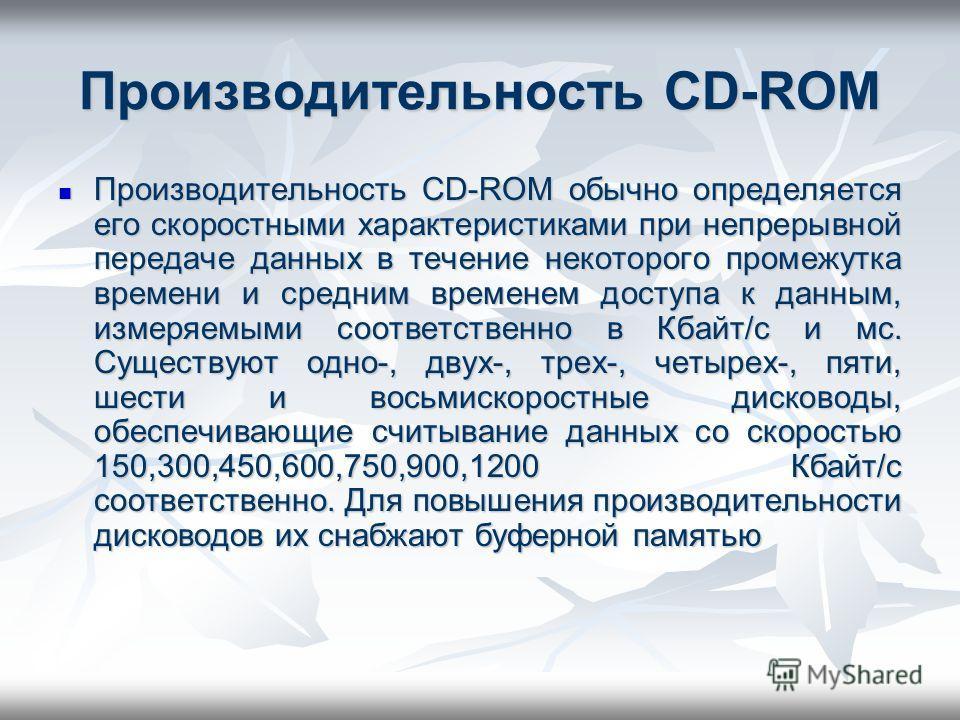 Производительность CD-ROM Производительность CD-ROM обычно определяется его скоростными характеристиками при непрерывной передаче данных в течение некоторого промежутка времени и средним временем доступа к данным, измеряемыми соответственно в Кбайт/с