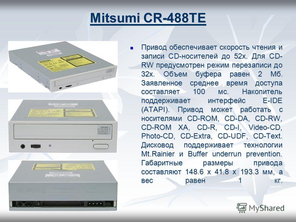 Mitsumi CR-488TE Привод обеспечивает скорость чтения и записи CD-носителей до 52х. Для CD- RW предусмотрен режим перезаписи до 32x. Объем буфера равен 2 Мб. Заявленное среднее время доступа составляет 100 мс. Накопитель поддерживает интерфейс E-IDE (