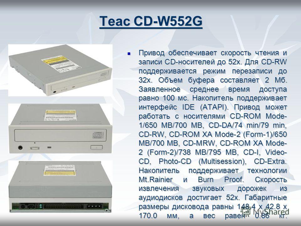 Teac CD-W552G Привод обеспечивает скорость чтения и записи CD-носителей до 52х. Для CD-RW поддерживается режим перезаписи до 32x. Объем буфера составляет 2 Мб. Заявленное среднее время доступа равно 100 мс. Накопитель поддерживает интерфейс IDE (ATAP