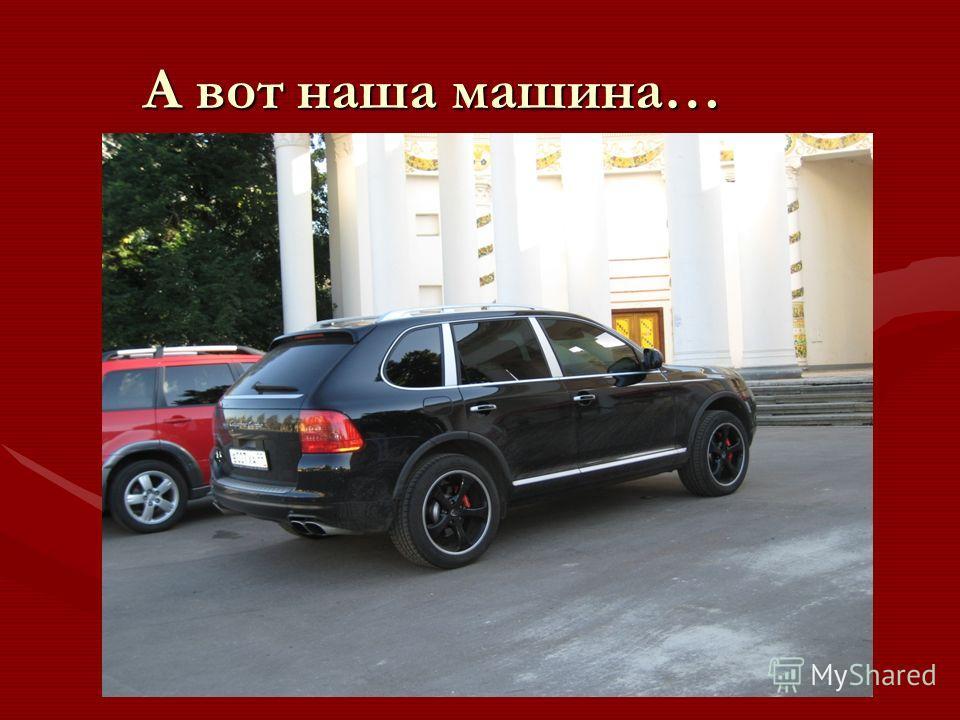 А вот наша машина…