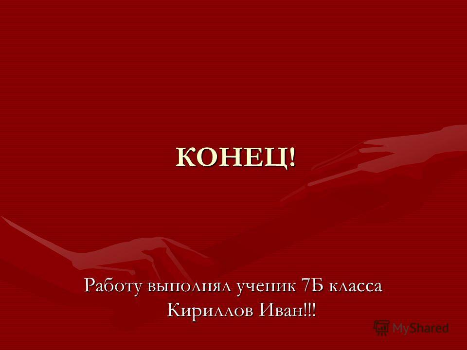 КОНЕЦ! Работу выполнял ученик 7Б класса Кириллов Иван!!!