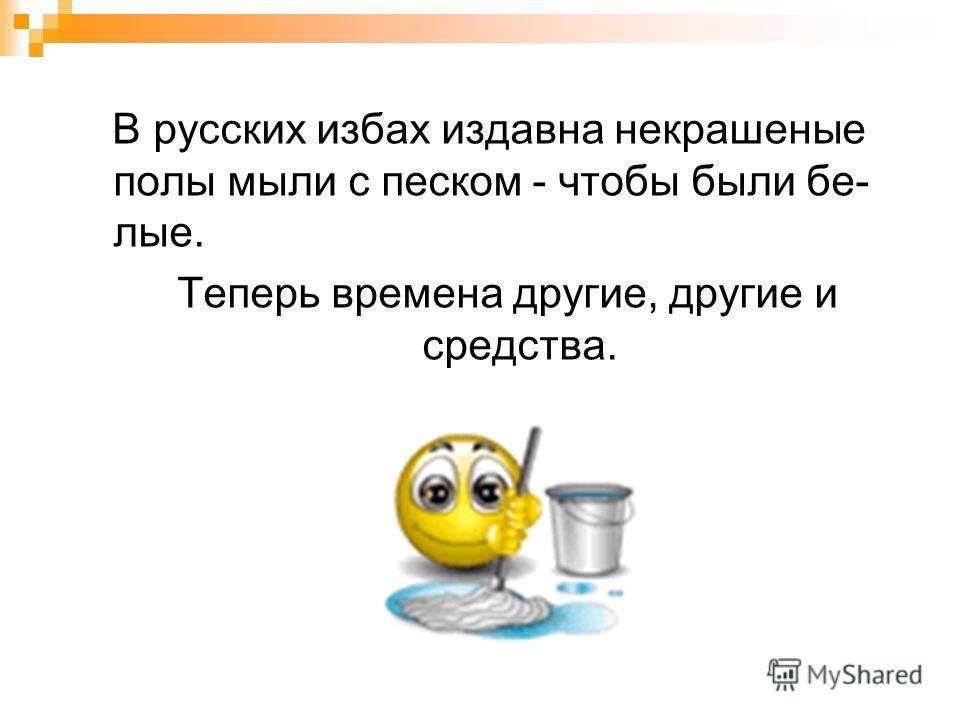 В русских избах издавна некрашеные полы мыли с песком - чтобы были бе- лые. Теперь времена другие, другие и средства.