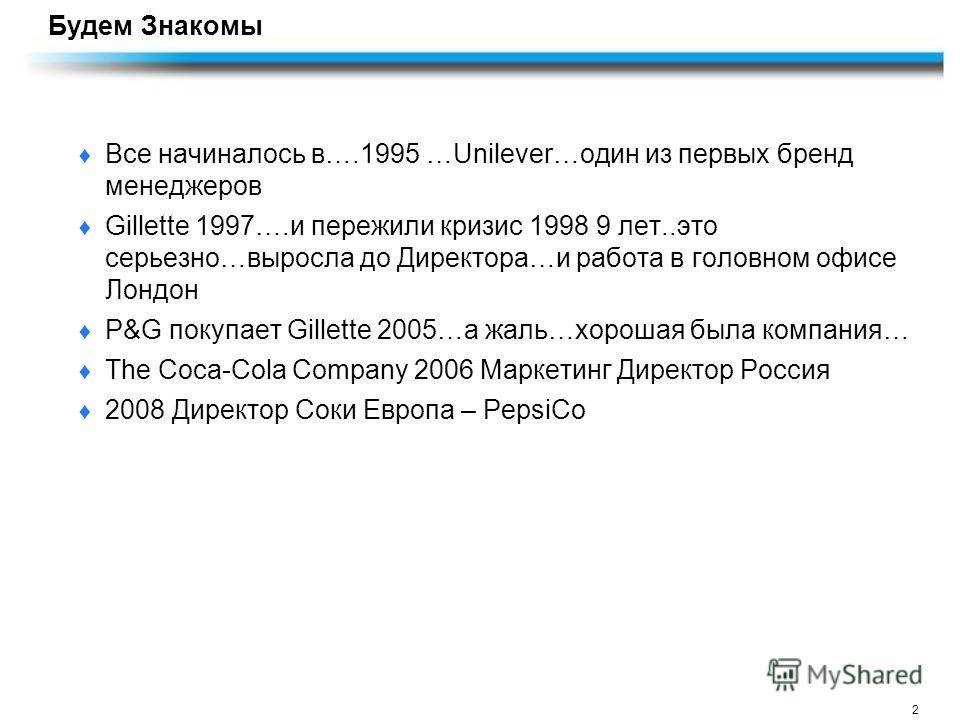 2 Будем Знакомы Все начиналось в….1995 …Unilever…один из первых бренд менеджеров Gillette 1997….и пережили кризис 1998 9 лет..это серьезно…выросла до Директора…и работа в головном офисе Лондон P&G покупает Gillette 2005…а жаль…хорошая была компания…