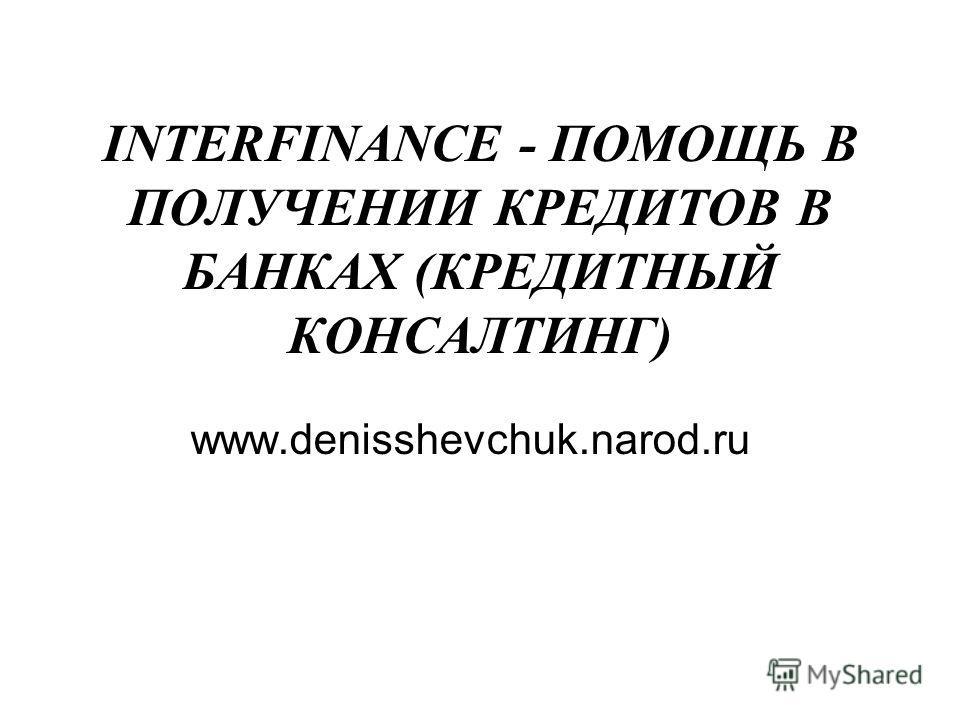 INTERFINANCE - ПОМОЩЬ В ПОЛУЧЕНИИ КРЕДИТОВ В БАНКАХ (КРЕДИТНЫЙ КОНСАЛТИНГ) www.denisshevchuk.narod.ru