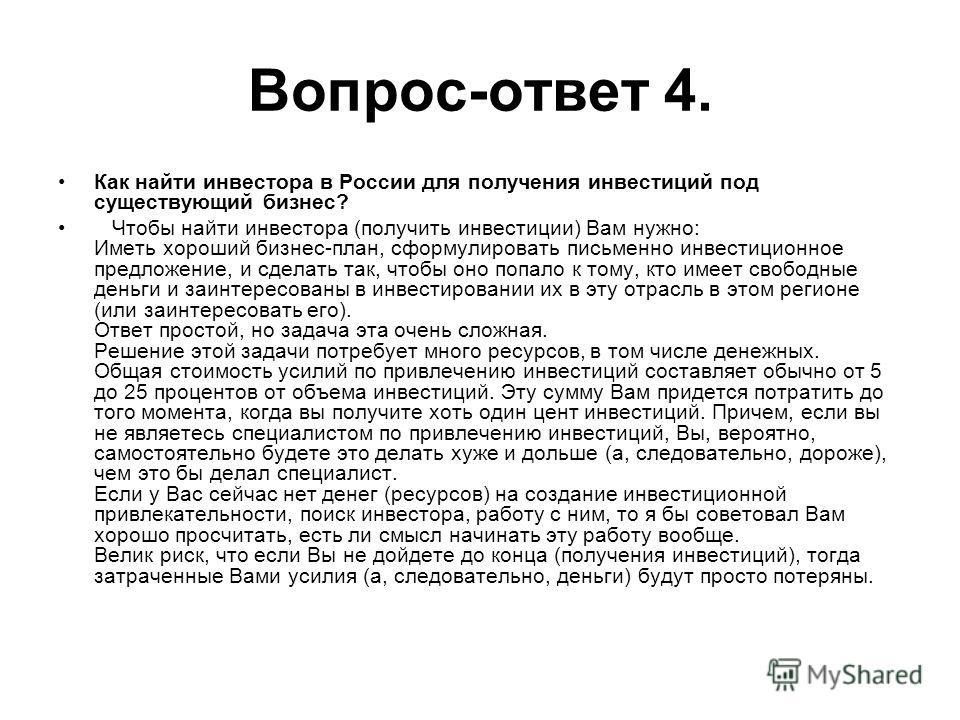 Вопрос-ответ 4. Как найти инвестора в России для получения инвестиций под существующий бизнес? Чтобы найти инвестора (получить инвестиции) Вам нужно: Иметь хороший бизнес-план, сформулировать письменно инвестиционное предложение, и сделать так, чтобы