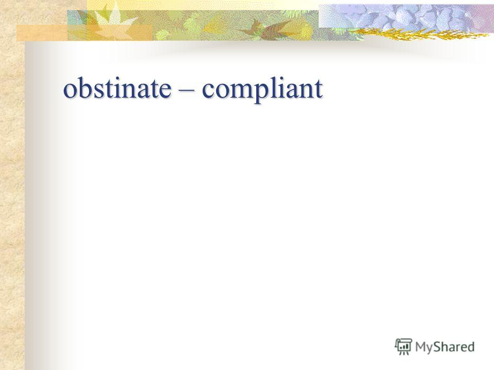 obstinate – compliant