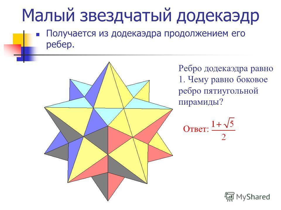 Малый звездчатый додекаэдр Получается из додекаэдра продолжением его ребер. Ребро додекаэдра равно 1. Чему равно боковое ребро пятиугольной пирамиды? Ответ: