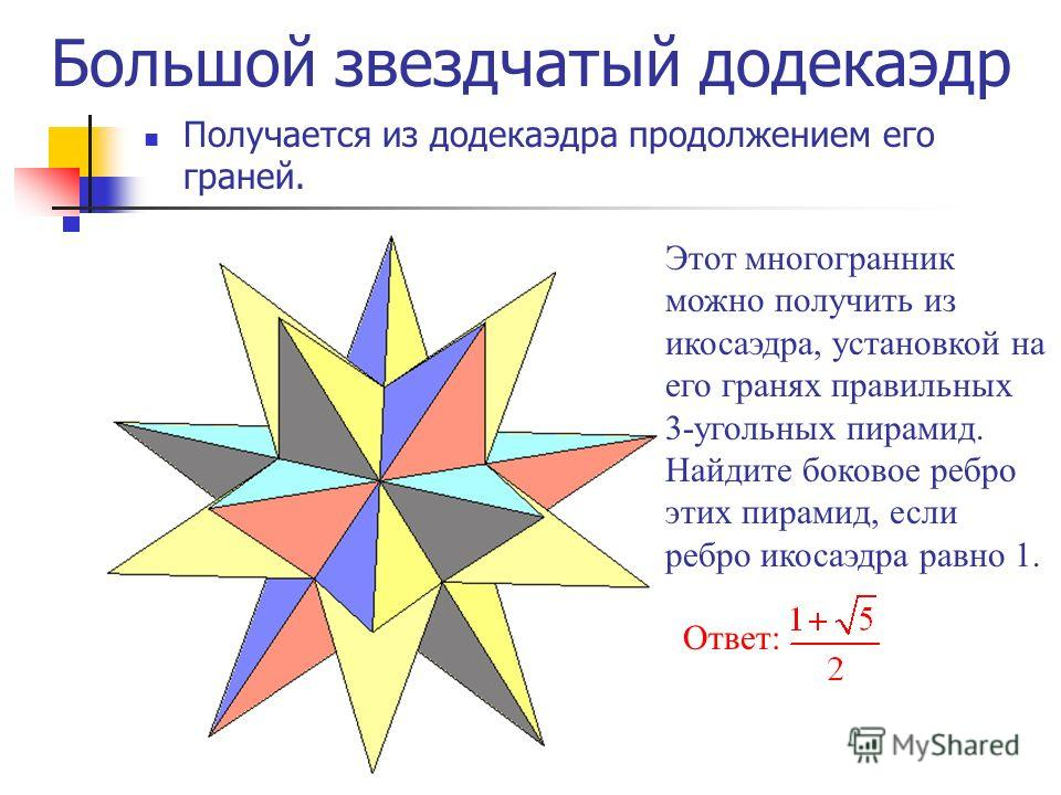 Большой звездчатый додекаэдр Получается из додекаэдра продолжением его граней. Этот многогранник можно получить из икосаэдра, установкой на его гранях правильных 3-угольных пирамид. Найдите боковое ребро этих пирамид, если ребро икосаэдра равно 1. От