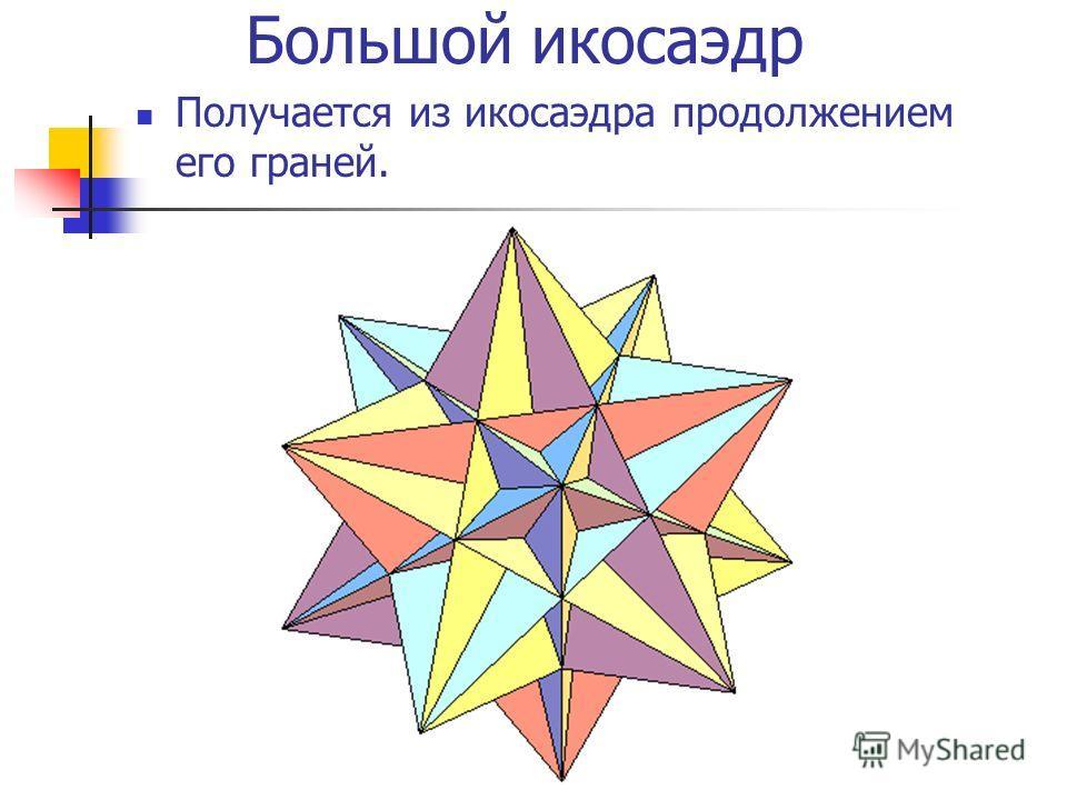 Большой икосаэдр Получается из икосаэдра продолжением его граней.