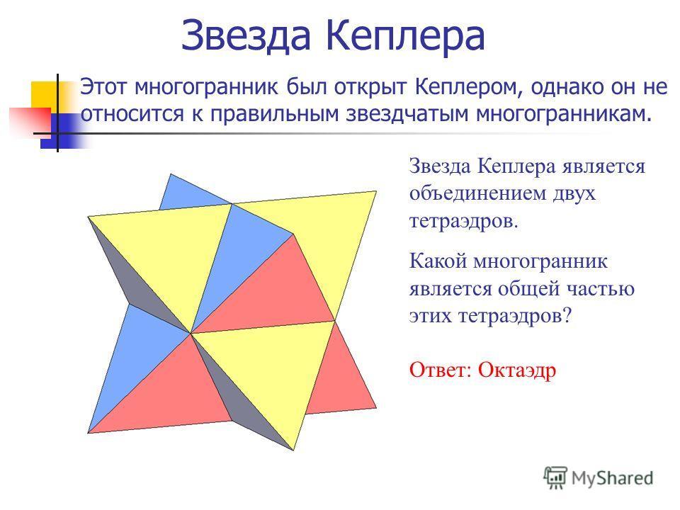 Звезда Кеплера Этот многогранник был открыт Кеплером, однако он не относится к правильным звездчатым многогранникам. Звезда Кеплера является объединением двух тетраэдров. Какой многогранник является общей частью этих тетраэдров? Ответ: Октаэдр