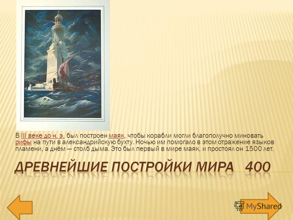 В III веке до н. э. был построен маяк, чтобы корабли могли благополучно миновать рифы на пути в александрийскую бухту. Ночью им помогало в этом отражение языков пламени, а днём столб дыма. Это был первый в мире маяк, и простоял он 1500 лет.III веке д