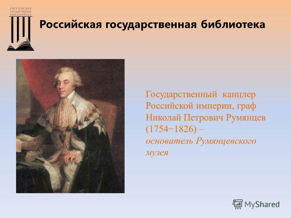 Российская государственная библиотека Государственный канцлер Российской империи, граф Николай Петрович Румянцев (17541826) – основатель Румянцевского музея