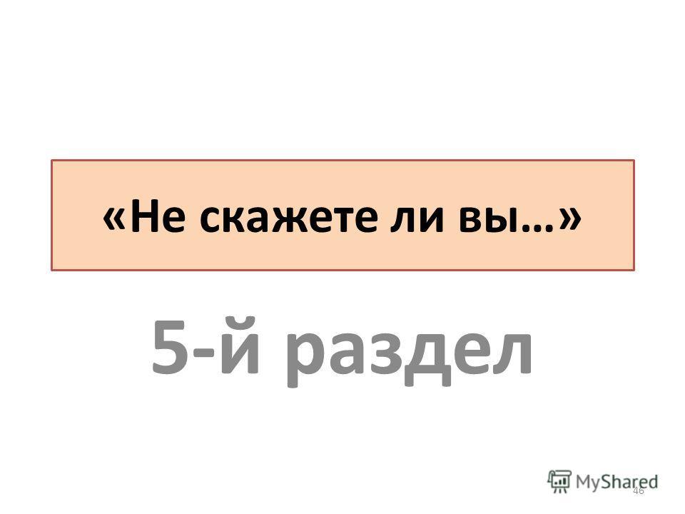 «Не скажете ли вы…» 5-й раздел 46