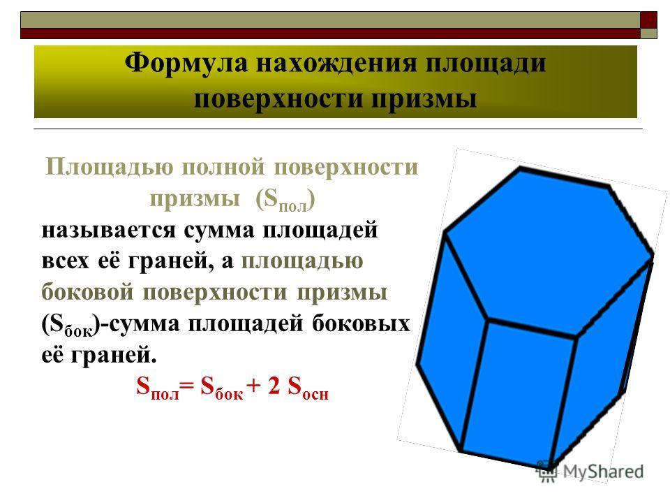 Формула нахождения площади поверхности призмы Площадью полной поверхности призмы (S пол ) называется сумма площадей всех её граней, а площадью боковой поверхности призмы (S бок )-сумма площадей боковых её граней. S пол = S бок + 2 S осн