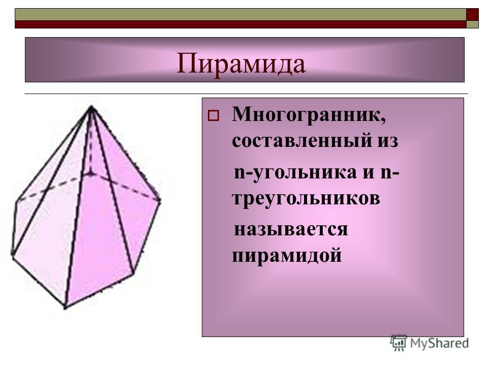 Пирамида Многогранник, составленный из n-угольника и n- треугольников называется пирамидой