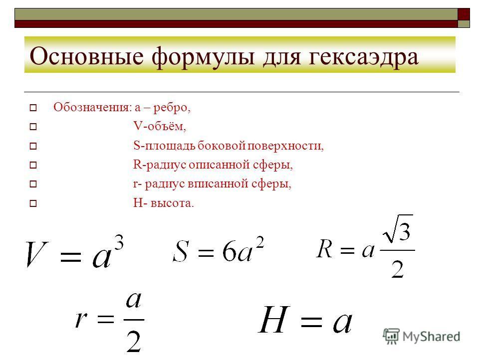 Основные формулы для гексаэдра Обозначения: а – ребро, V-объём, S-площадь боковой поверхности, R-радиус описанной сферы, r- радиус вписанной сферы, H- высота.