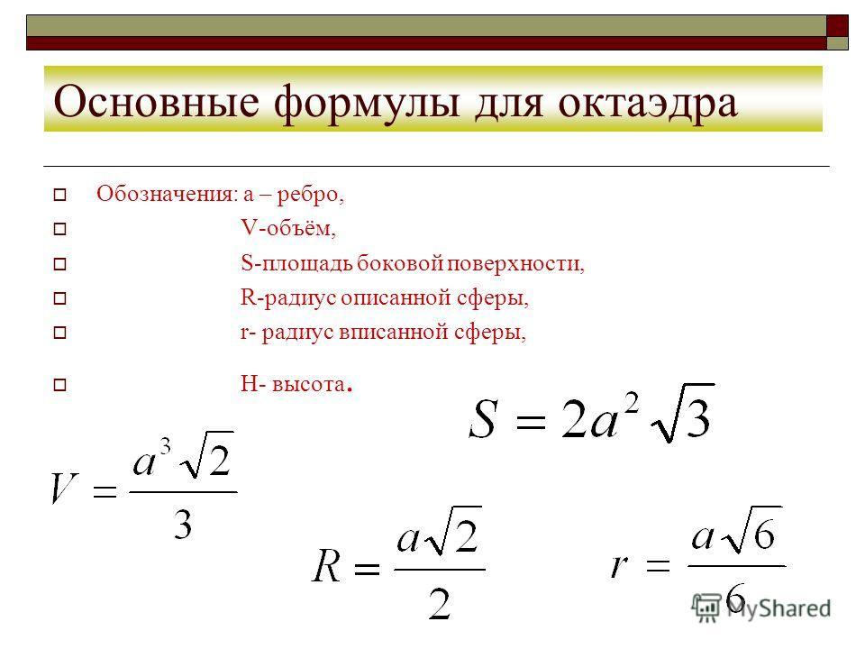 Основные формулы для октаэдра Обозначения: а – ребро, V-объём, S-площадь боковой поверхности, R-радиус описанной сферы, r- радиус вписанной сферы, H- высота.