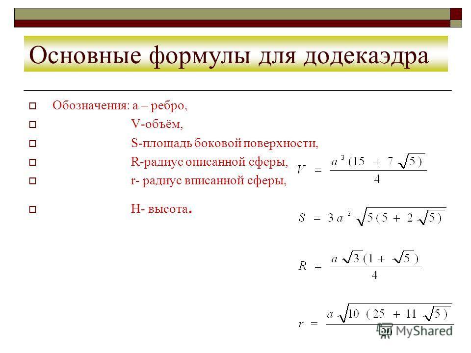 Основные формулы для додекаэдра Обозначения: а – ребро, V-объём, S-площадь боковой поверхности, R-радиус описанной сферы, r- радиус вписанной сферы, H- высота.