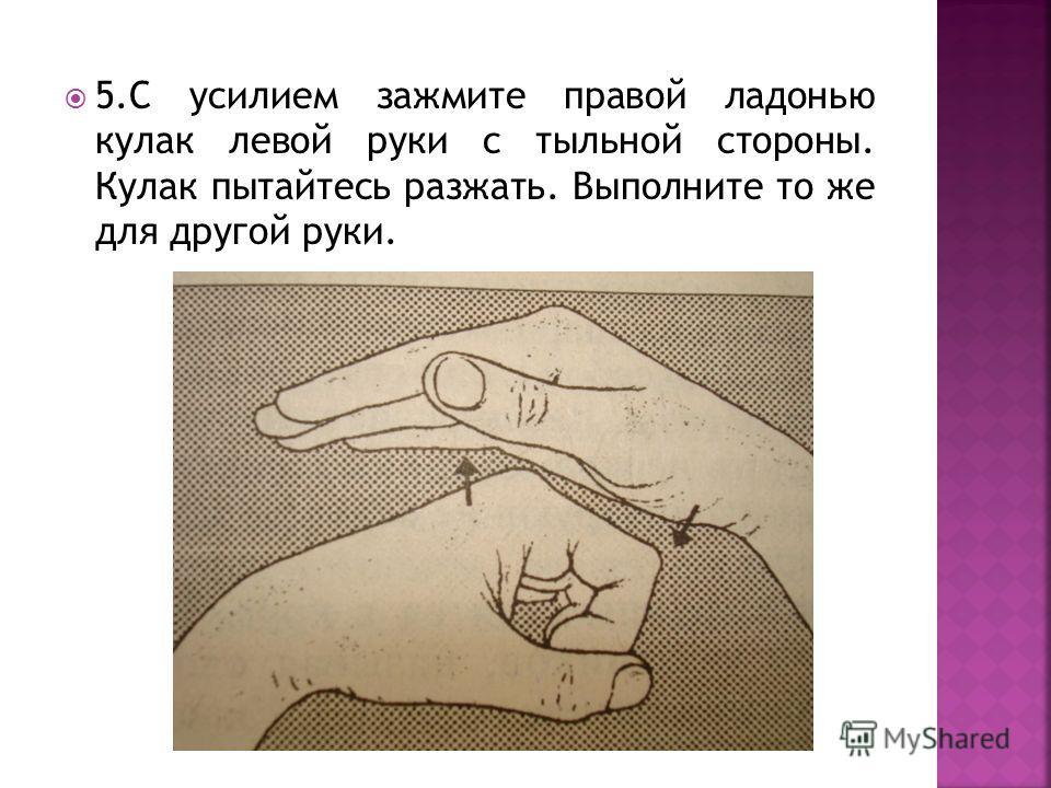 4.С усилием зажмите правой ладонью кулак левой руки со стороны ладони. Кулак пытайтесь разжать. Выполните то же для другой руки.