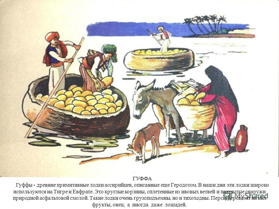 ГУФФА Гуффы - древние примитивные лодки ассирийцев, описанные еще Геродотом. В наши дни эти лодки широко используются на Тигре и Евфрате. Это круглые корзины, сплетенные из ивовых ветвей и покрытые снаружи природной асфальтовой смолой. Такие лодки оч