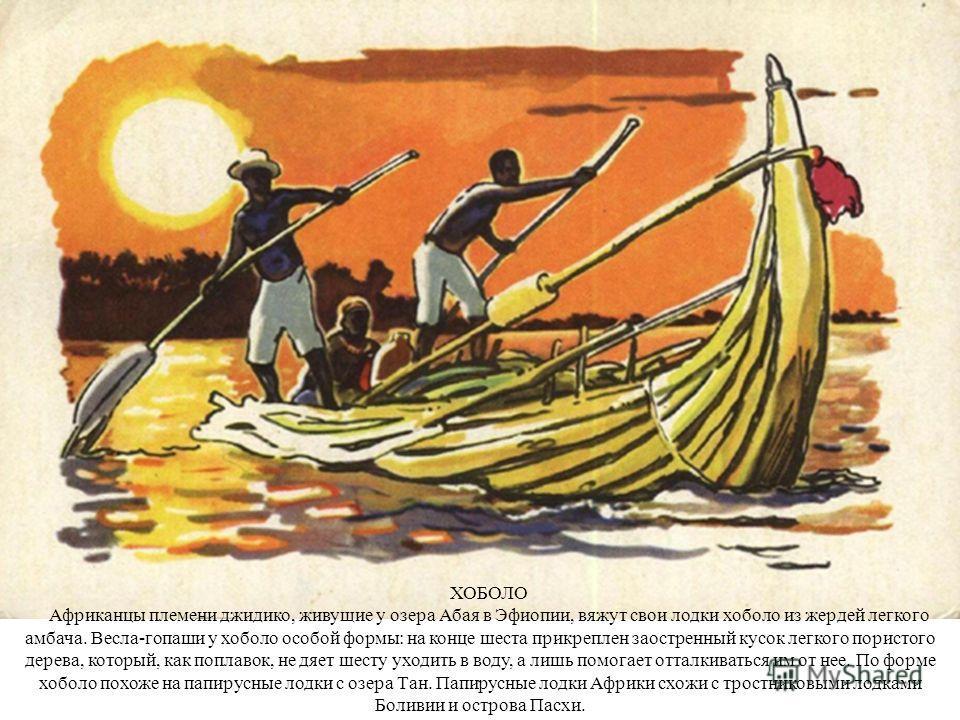 ХОБОЛО Африканцы племени джидико, живущие у озера Абая в Эфиопии, вяжут свои лодки хоболо из жердей легкого амбача. Весла-гопаши у хоболо особой формы: на конце шеста прикреплен заостренный кусок легкого пористого дерева, который, как поплавок, не дя