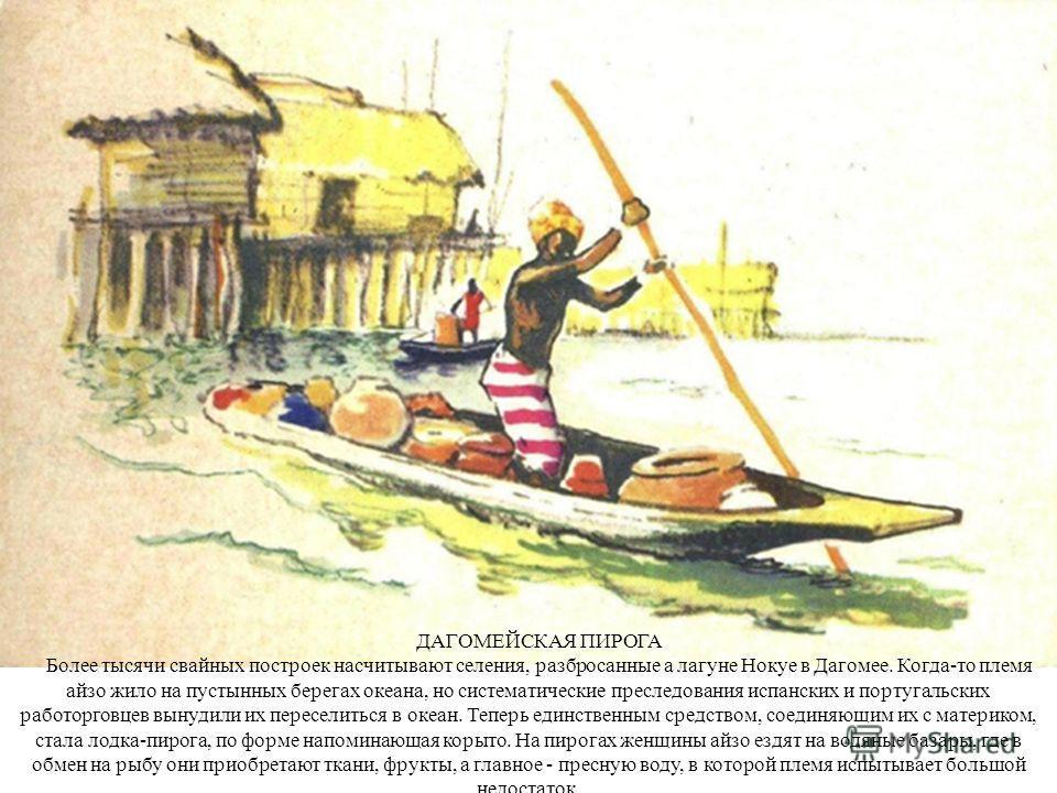 ДАГОМЕЙСКАЯ ПИРОГА Более тысячи свайных построек насчитывают селения, разбросанные а лагуне Нокуе в Дагомее. Когда-то племя айзо жило на пустынных берегах океана, но систематические преследования испанских и португальских работорговцев вынудили их пе
