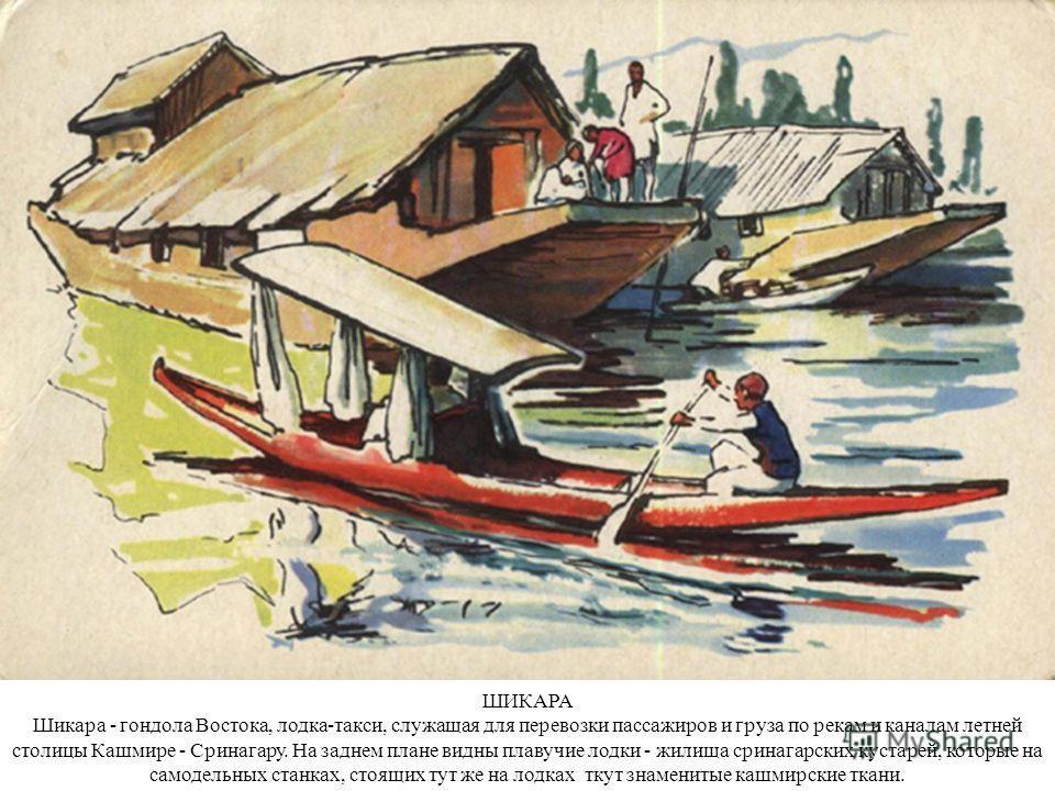 ШИКАРА Шикара - гондола Востока, лодка-такси, служащая для перевозки пассажиров и груза по рекам и каналам летней столицы Кашмире - Сринагару. На заднем плане видны плавучие лодки - жилища сринагарских кустарей, которые на самодельных станках, стоящи