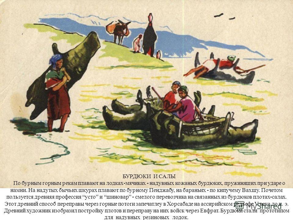 БУРДЮКИ И САЛЫ По бурным горным рекам плавают на лодках-мячиках - надувных кожаных бурдюках, пружинящих при ударе о намни. На надутых бычьих шкурах плавают по бурному Пенджабу, на бараньих - по кипучему Вахшу. Почетом пользуется древняя профессия уст
