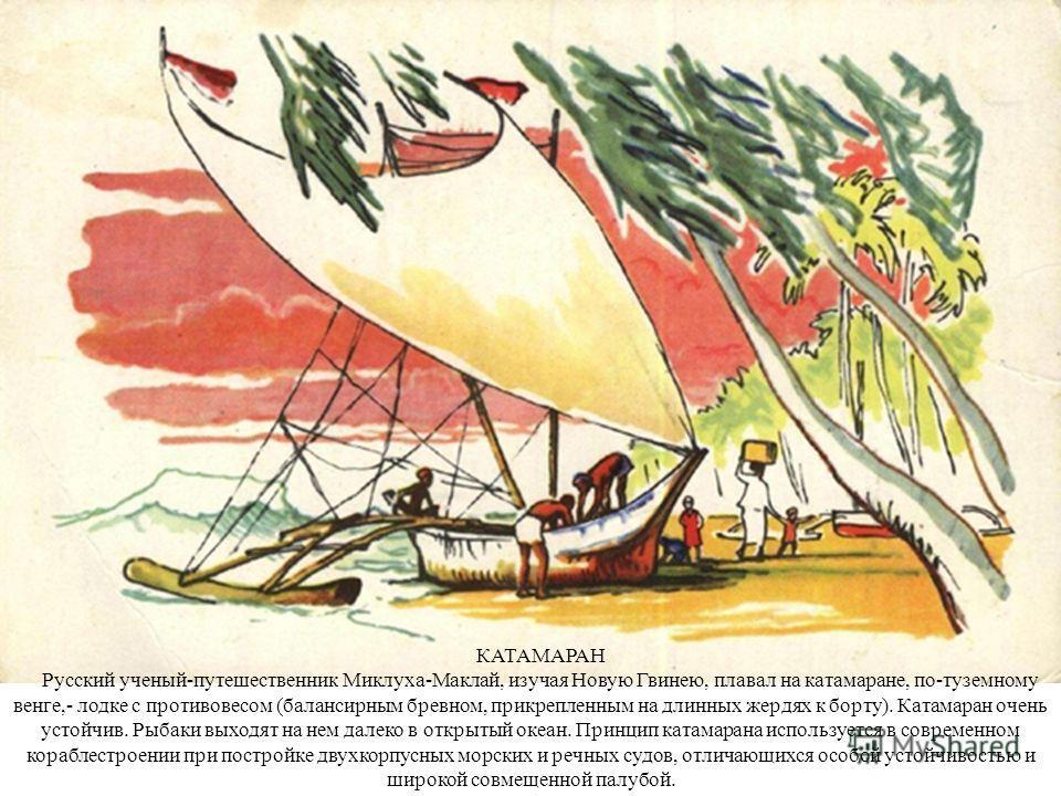 КАТАМАРАН Русский ученый-путешественник Миклуха-Маклай, изучая Новую Гвинею, плавал на катамаране, по-туземному венге,- лодке с противовесом (балансирным бревном, прикрепленным на длинных жердях к борту). Катамаран очень устойчив. Рыбаки выходят на н