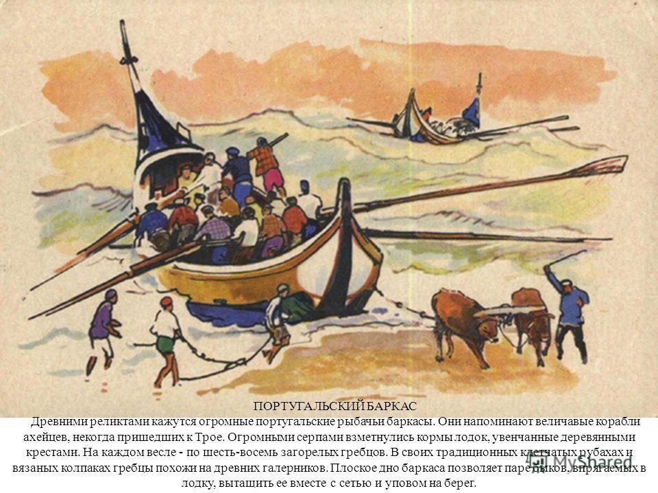 ПОРТУГАЛЬСКИЙ БАРКАС Древними реликтами кажутся огромные португальские рыбачьи баркасы. Они напоминают величавые корабли ахейцев, некогда пришедших к Трое. Огромными серпами взметнулись кормы лодок, увенчанные деревянными крестами. На каждом весле -