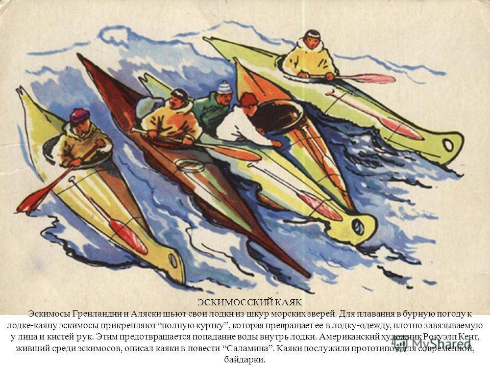 ЭСКИМОССКИЙ КАЯК Эскимосы Гренландии и Аляски шьют свои лодки из шкур морских зверей. Для плавания в бурную погоду к лодке-каяну эскимосы прикрепляют полную куртку, которая превращает ее в лодку-одежду, плотно завязываемую у лица и кистей рук. Этим п