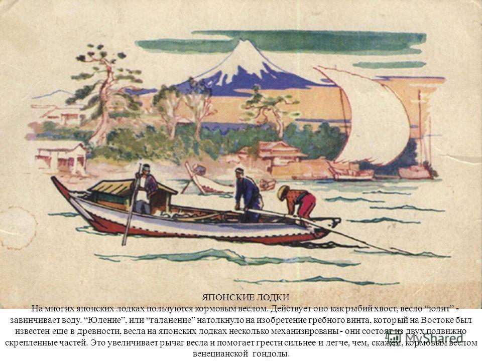 ЯПОНСКИЕ ЛОДКИ На многих японских лодках пользуются кормовым веслом. Действует оно как рыбий хвост, весло юлит - завинчивает воду. Юление, или галанение натолкнуло на изобретение гребного винта, который на Востоке был известен еще в древности, весла