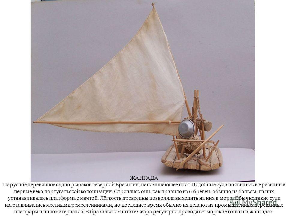 ЖАНГАДА Парусное деревянное судно рыбаков северной Бразилии, напоминающее плот.Подобные суда появились в Бразилии в первые века португальской колонизации. Строились они, как правило из 6 брёвен, обычно из бальсы, на них устанавливалась платформа с ма