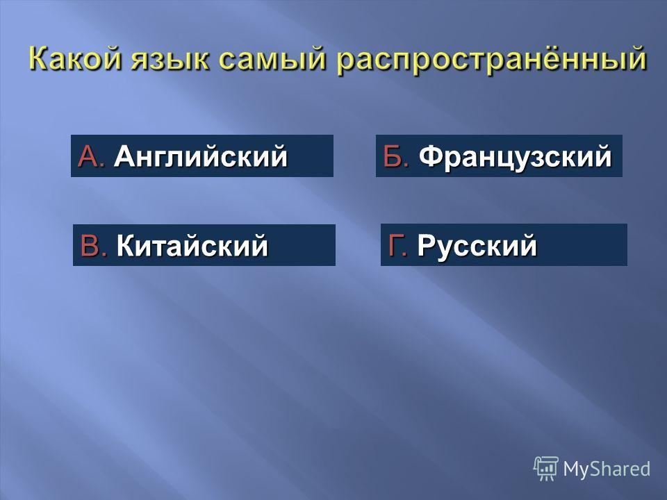 А. Английский Б. Французский В. Китайский Г. Русский