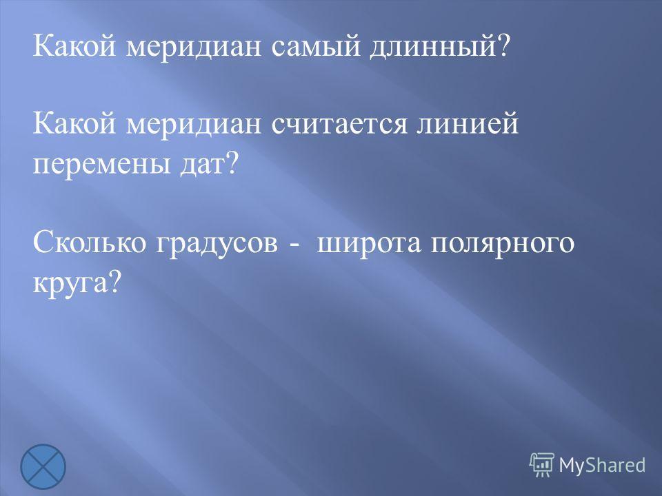 Какой меридиан самый длинный? Какой меридиан считается линией перемены дат? Сколько градусов - широта полярного круга?