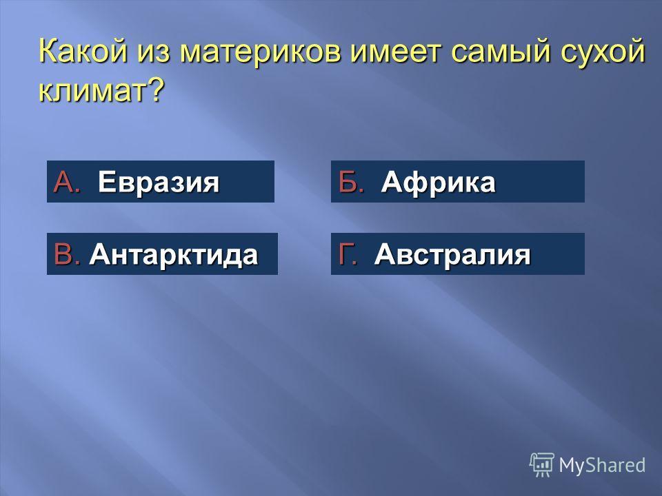 Какой из материков имеет самый сухой климат? А. Евразия Б. Африка В. Антарктида Г. Австралия