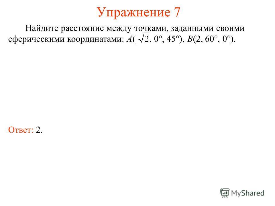 Упражнение 7 Найдите расстояние между точками, заданными своими сферическими координатами: A(, 0°, 45°), B(2, 60°, 0°). Ответ: 2.