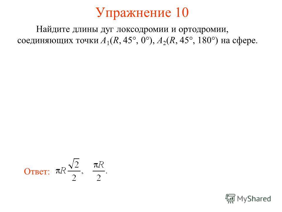 Упражнение 10 Найдите длины дуг локсодромии и ортодромии, соединяющих точки A 1 (R, 45°, 0°), A 2 (R, 45°, 180°) на сфере. Ответ: