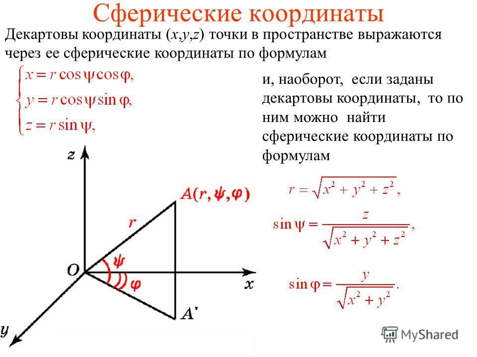 Сферические координаты Декартовы координаты (x,y,z) точки в пространстве выражаются через ее сферические координаты по формулам и, наоборот, если заданы декартовы координаты, то по ним можно найти сферические координаты по формулам