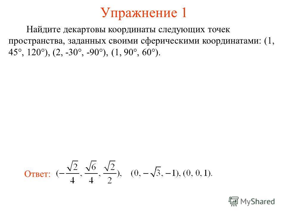 Упражнение 1 Найдите декартовы координаты следующих точек пространства, заданных своими сферическими координатами: (1, 45°, 120°), (2, -30°, -90°), (1, 90°, 60°). Ответ: