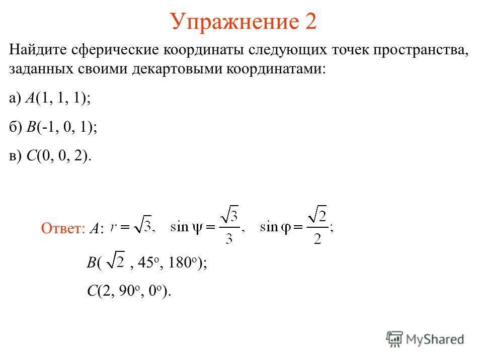 Упражнение 2 Найдите сферические координаты следующих точек пространства, заданных своими декартовыми координатами: а) A(1, 1, 1); б) B(-1, 0, 1); в) C(0, 0, 2). Ответ: A: B(, 45 о, 180 о ); C(2, 90 о, 0 о ).